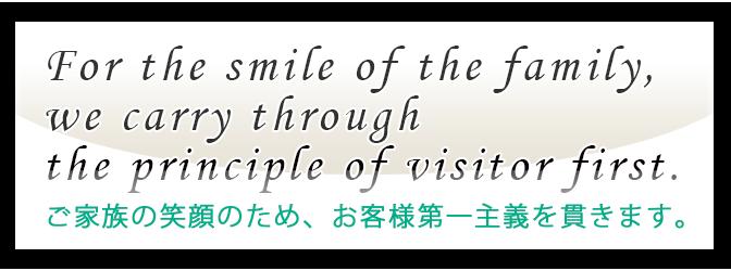 ご家族の笑顔のため、お客様第一主義を貫きます。